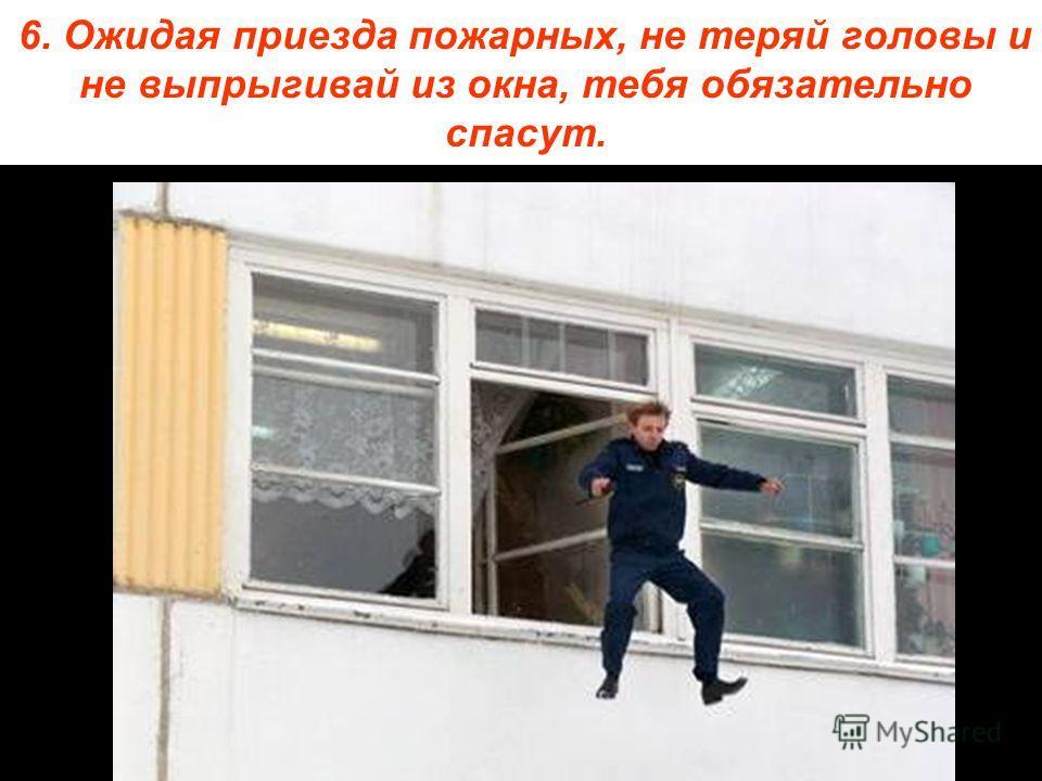 6. Ожидая приезда пожарных, не теряй головы и не выпрыгивай из окна, тебя обязательно спасут.