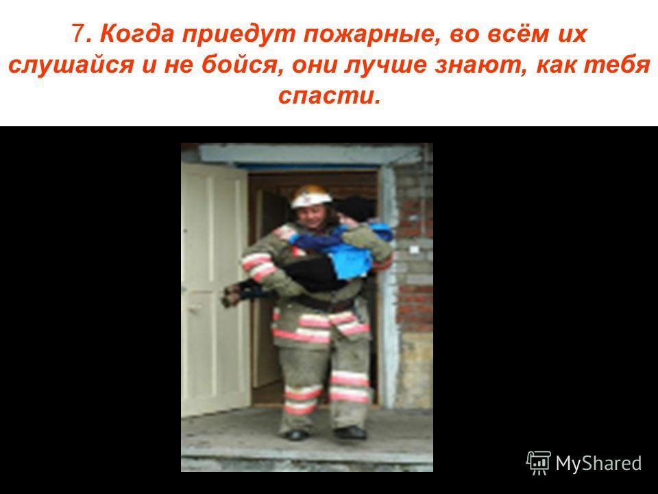 7. Когда приедут пожарные, во всём их слушайся и не бойся, они лучше знают, как тебя спасти.
