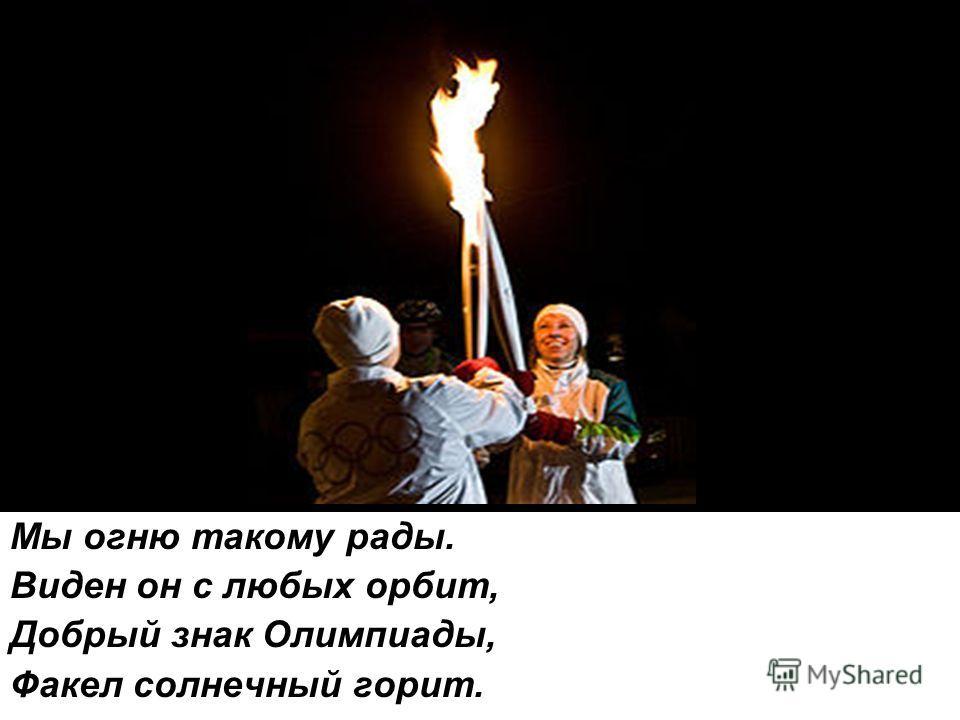 Мы огню такому рады. Виден он с любых орбит, Добрый знак Олимпиады, Факел солнечный горит.
