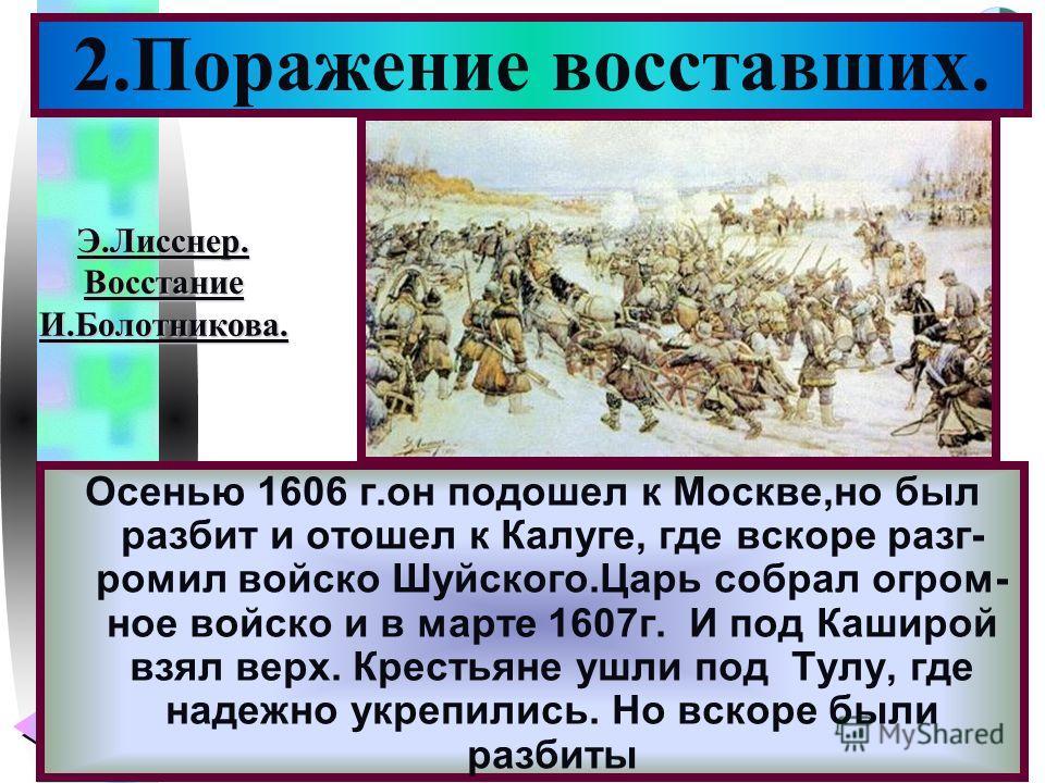 Меню Осенью 1606 г.он подошел к Москве,но был разбит и отошел к Калуге, где вскоре разг- ромил войско Шуйского.Царь собрал огром- ное войско и в марте 1607г. И под Каширой взял верх. Крестьяне ушли под Тулу, где надежно укрепились. Но вскоре были раз