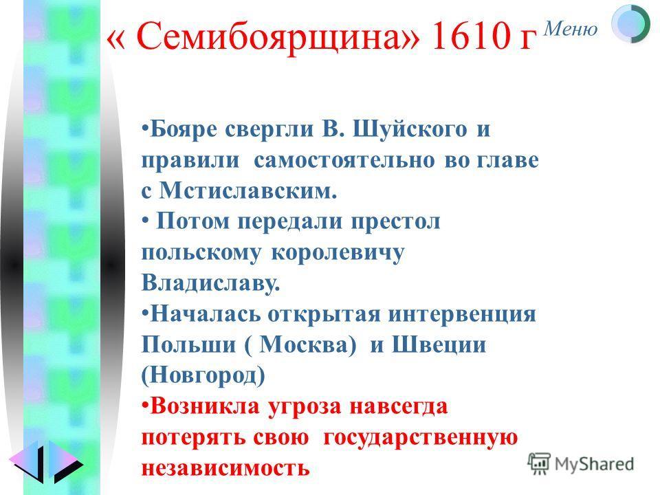 Меню « Семибоярщина» 1610 г Бояре свергли В. Шуйского и правили самостоятельно во главе с Мстиславским. Потом передали престол польскому королевичу Владиславу. Началась открытая интервенция Польши ( Москва) и Швеции (Новгород) Возникла угроза навсегд