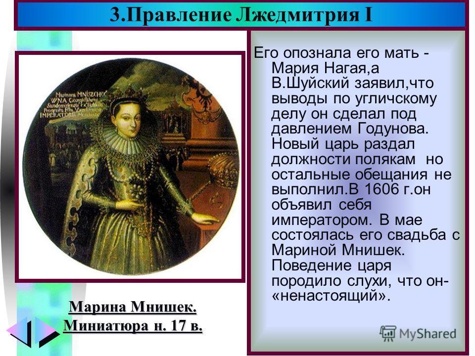 Меню Его опознала его мать - Мария Нагая,а В.Шуйский заявил,что выводы по угличскому делу он сделал под давлением Годунова. Новый царь раздал должности полякам но остальные обещания не выполнил.В 1606 г.он объявил себя императором. В мае состоялась е