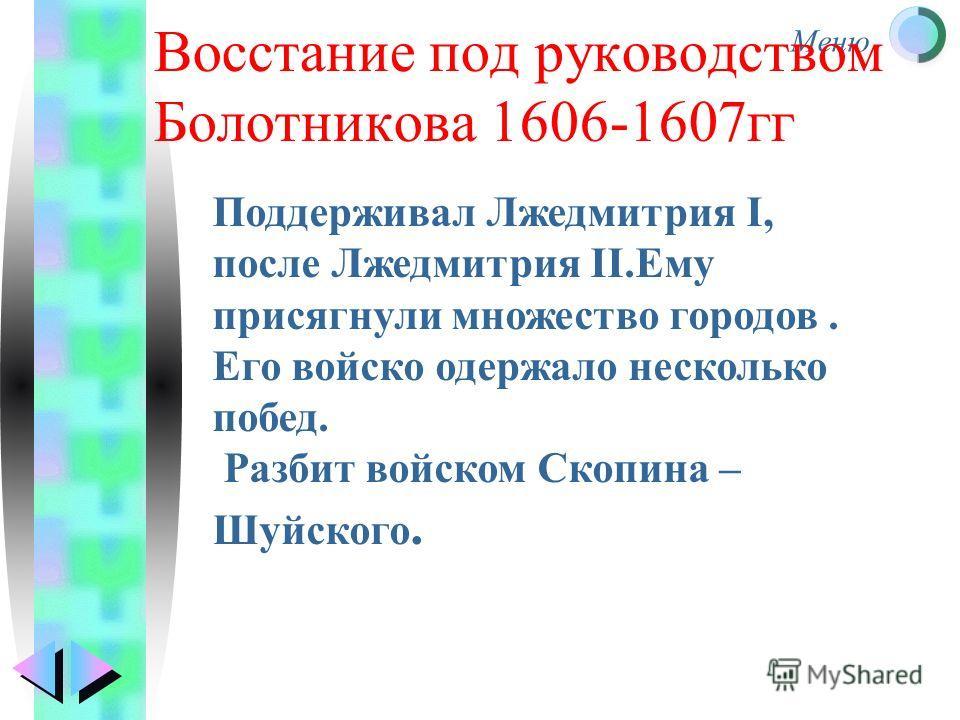 Меню Восстание под руководством Болотникова 1606-1607гг Поддерживал Лжедмитрия I, после Лжедмитрия II.Ему присягнули множество городов. Его войско одержало несколько побед. Разбит войском Скопина – Шуйского.