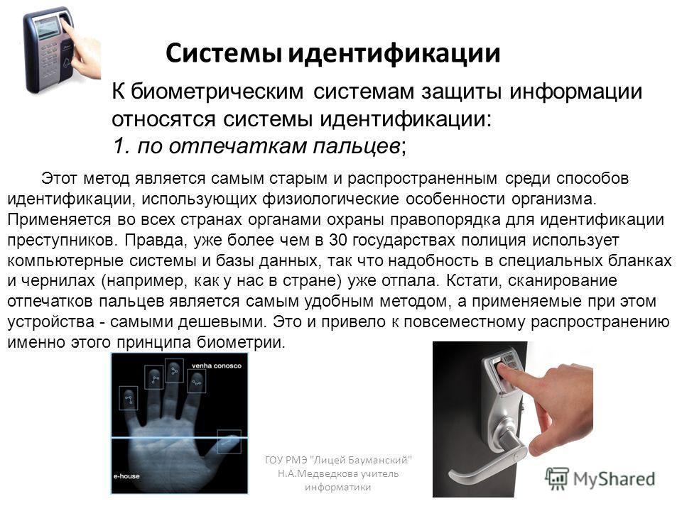 К биометрическим системам защиты информации относятся системы идентификации: 1.по отпечаткам пальцев; Системы идентификации Этот метод является самым старым и распространенным среди способов идентификации, использующих физиологические особенности орг