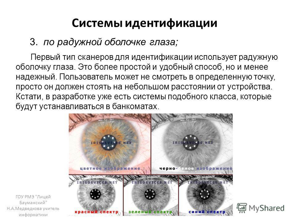 Системы идентификации 3. по радужной оболочке глаза; Первый тип сканеров для идентификации использует радужную оболочку глаза. Это более простой и удобный способ, но и менее надежный. Пользователь может не смотреть в определенную точку, просто он дол