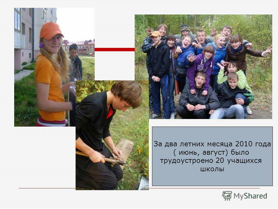 За два летних месяца 2010 года ( июнь, август) было трудоустроено 20 учащихся школы