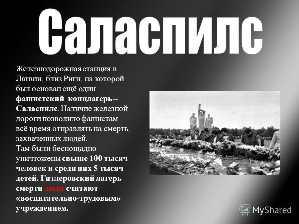 Железнодорожная станция в Латвии, близ Риги, на которой был основан ещё один фашистский концлагерь – Саласпилс. Наличие железной дороги позволило фашистам всё время отправлять на смерть захваченных людей. Там были беспощадно уничтожены свыше 100 тыся
