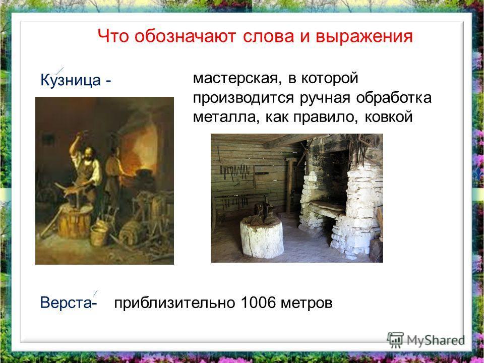 Что обозначают слова и выражения Кузница - Верста- мастерская, в которой производится ручная обработка металла, как правило, ковкой приблизительно 1006 метров