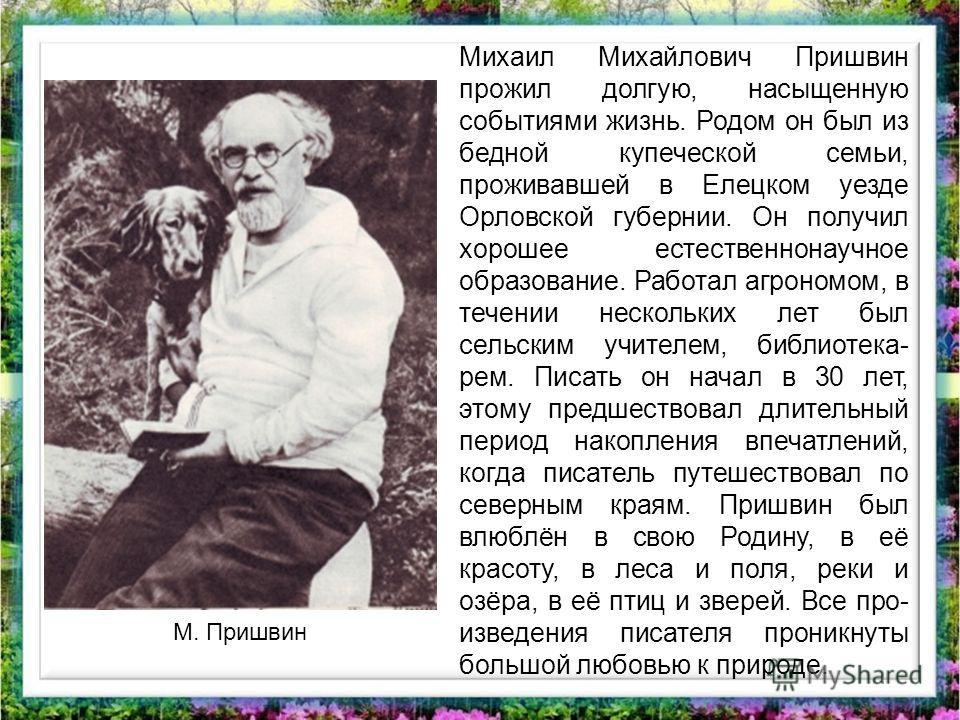 Михаил Михайлович Пришвин прожил долгую, насыщенную событиями жизнь. Родом он был из бедной купеческой семьи, проживавшей в Елецком уезде Орловской губернии. Он получил хорошее естественнонаучное образование. Работал агрономом, в течении нескольких л