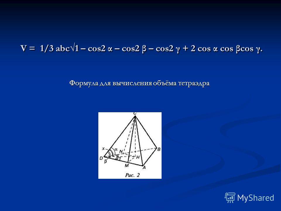 V = 1/3 abc1 – cos2 α – cos2 β – cos2 γ + 2 cos α cos βcos γ. Формула для вычисления объёма тетраэдра