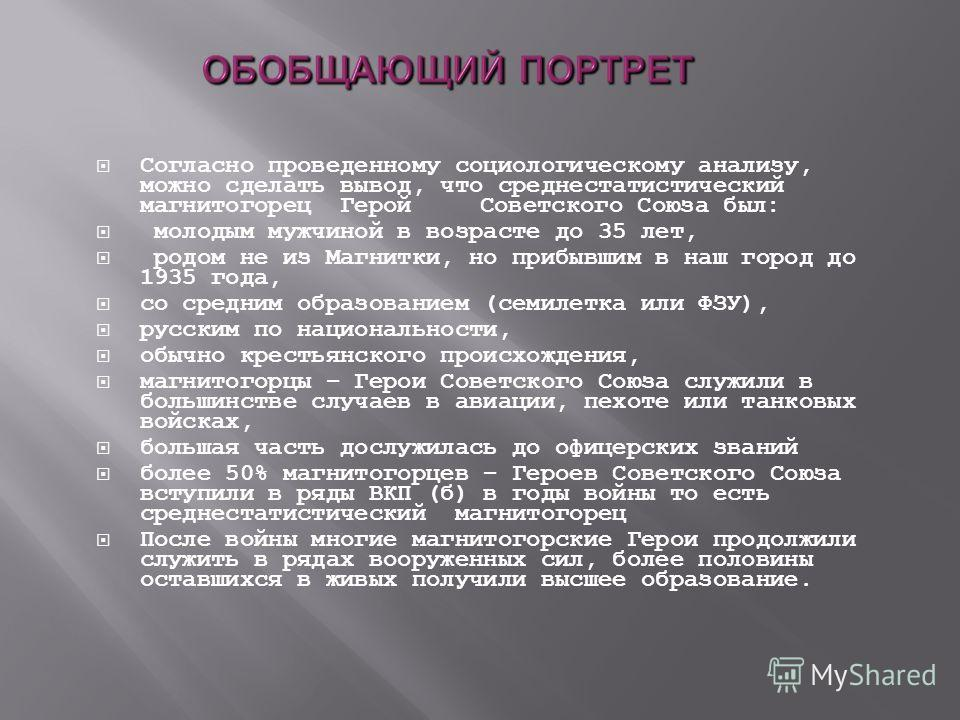 Согласно проведенному социологическому анализу, можно сделать вывод, что среднестатистический магнитогорец Герой Советского Союза был: молодым мужчиной в возрасте до 35 лет, родом не из Магнитки, но прибывшим в наш город до 1935 года, со средним обра