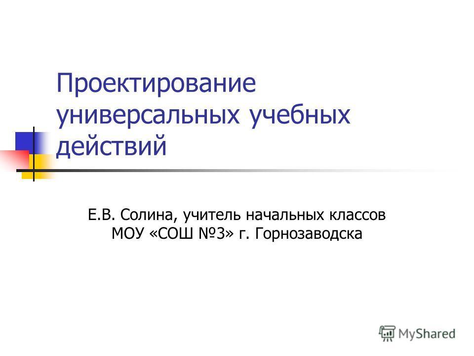 Проектирование универсальных учебных действий Е.В. Солина, учитель начальных классов МОУ «СОШ 3» г. Горнозаводска