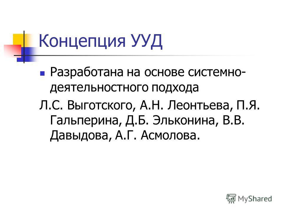 Концепция УУД Разработана на основе системно- деятельностного подхода Л.С. Выготского, А.Н. Леонтьева, П.Я. Гальперина, Д.Б. Эльконина, В.В. Давыдова, А.Г. Асмолова.