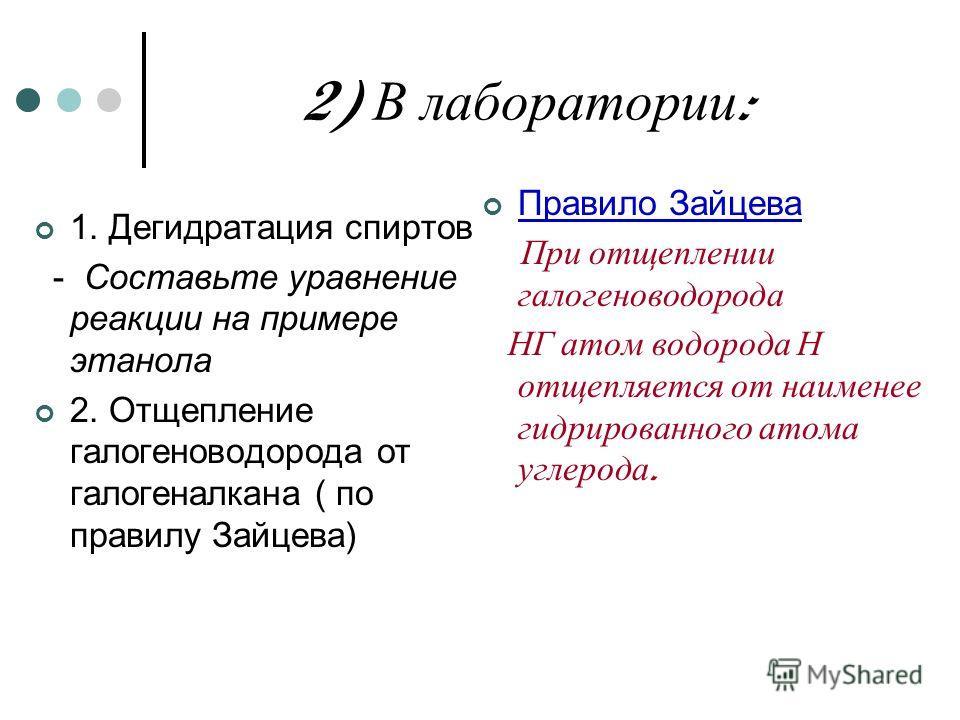 2) В лаборатории : 1. Дегидратация спиртов - Составьте уравнение реакции на примере этанола 2. Отщепление галогеноводорода от галогеналкана ( по правилу Зайцева) Правило Зайцева При отщеплении галогеноводорода НГ атом водорода Н отщепляется от наимен