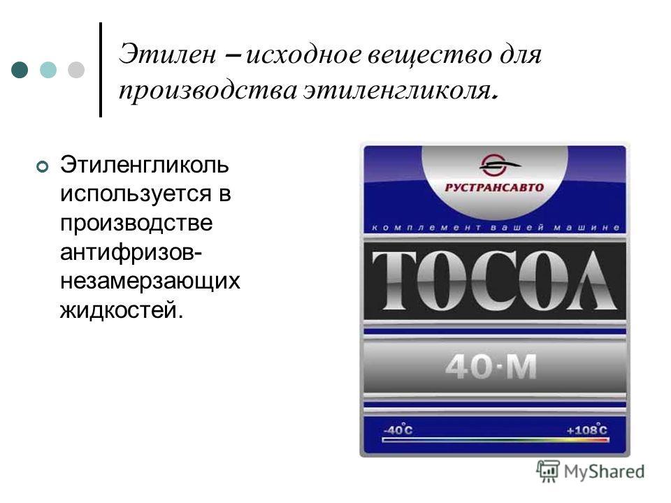 Этилен – исходное вещество для производства этиленгликоля. Этиленгликоль используется в производстве антифризов- незамерзающих жидкостей.