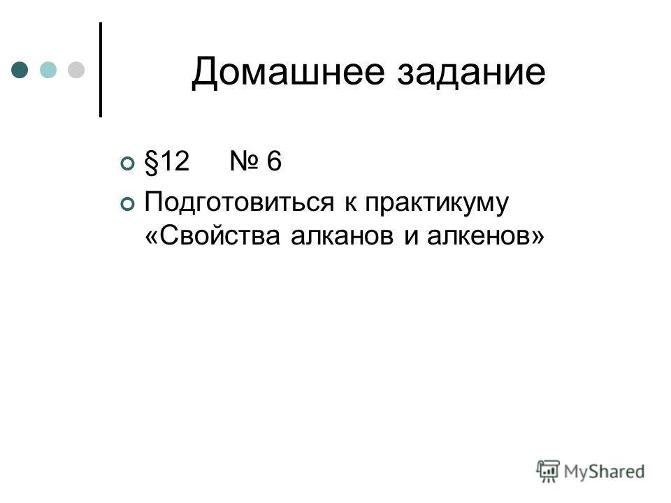 Домашнее задание §12 6 Подготовиться к практикуму «Свойства алканов и алкенов»