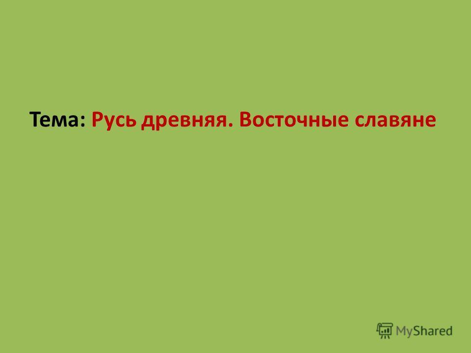 Тема: Русь древняя. Восточные славяне