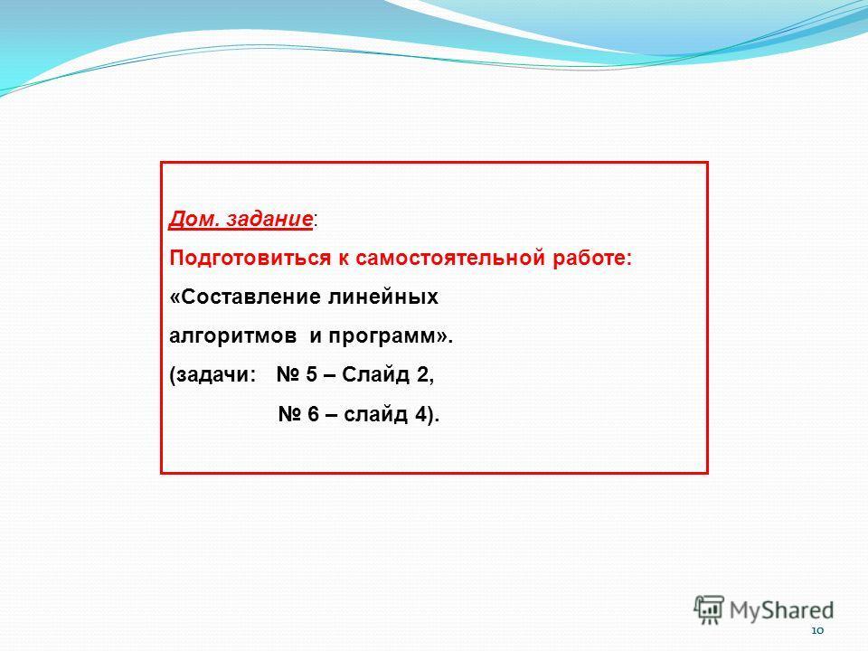 10 Дом. задание: Подготовиться к самостоятельной работе: «Составление линейных алгоритмов и программ». (задачи: 5 – Слайд 2, 6 – слайд 4).