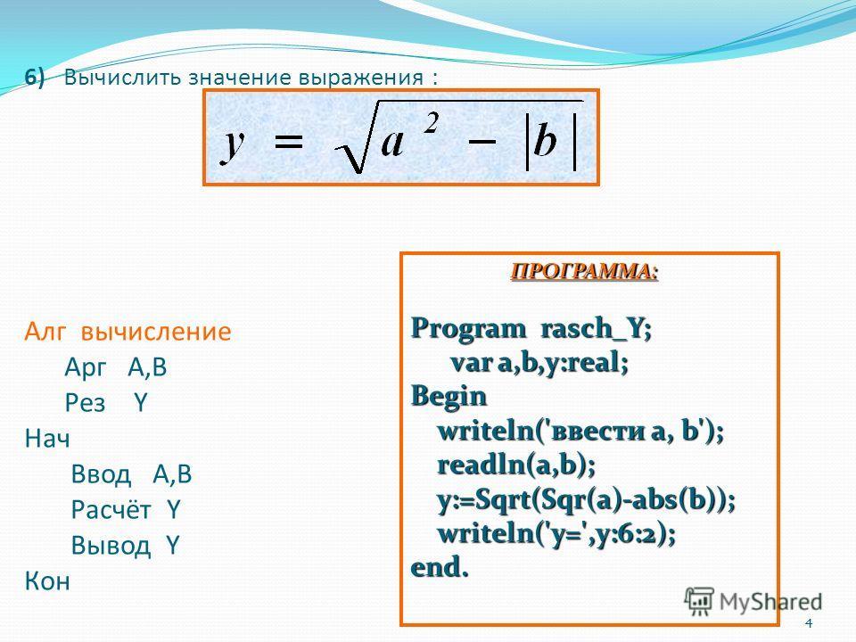 4 6) Вычислить значение выражения : Алг вычисление Арг А,В Рез Y Нач Ввод А,В Расчёт Y Вывод Y Кон 4 ПРОГРАММА: Program rasch_Y; var a,b,y:real; Begin writeln('ввести a, b'); readln(a,b); y:=Sqrt(Sqr(a)-abs(b)); writeln('y=',y:6:2); end. ПРОГРАММА: P