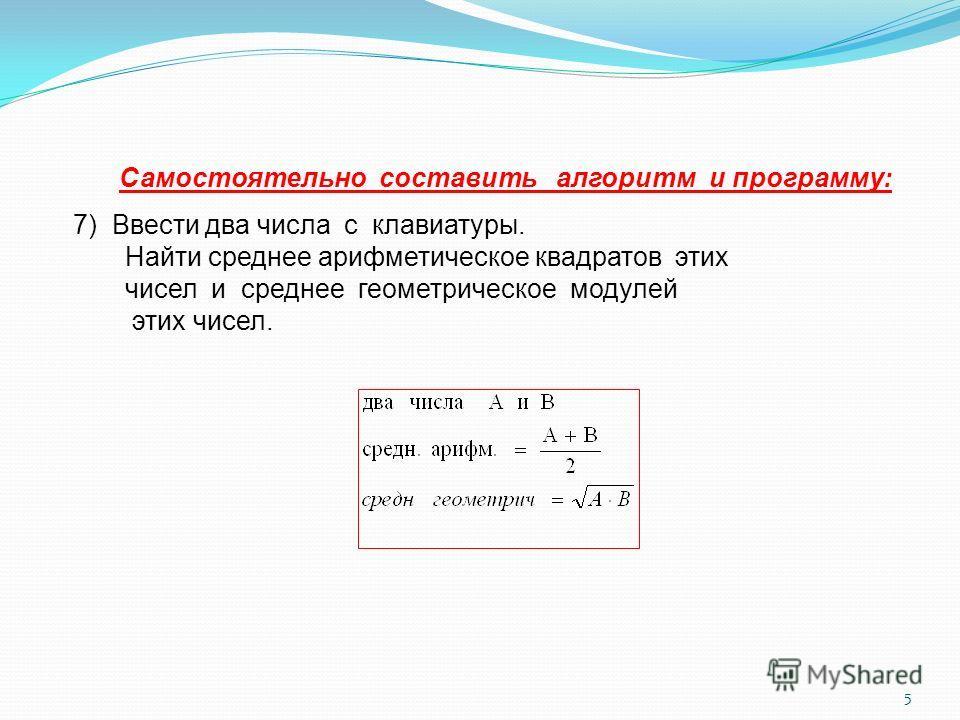 5 Самостоятельно составить алгоритм и программу: 7) Ввести два числа с клавиатуры. Найти среднее арифметическое квадратов этих чисел и среднее геометрическое модулей этих чисел.