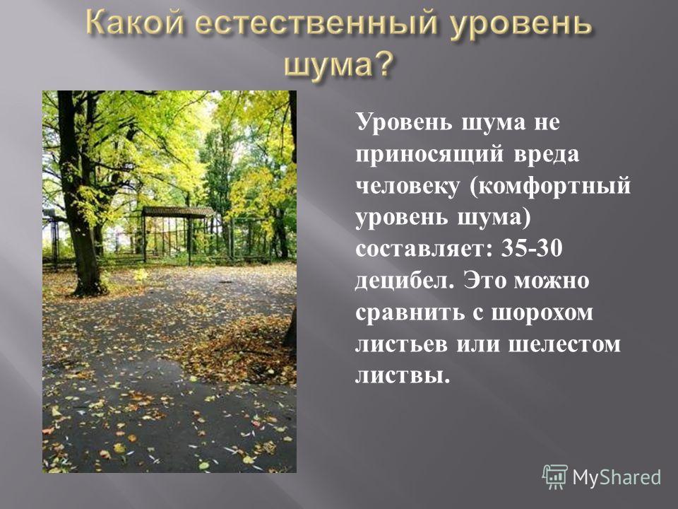 Уровень шума не приносящий вреда человеку ( комфортный уровень шума ) составляет : 35-30 децибел. Это можно сравнить с шорохом листьев или шелестом листвы.