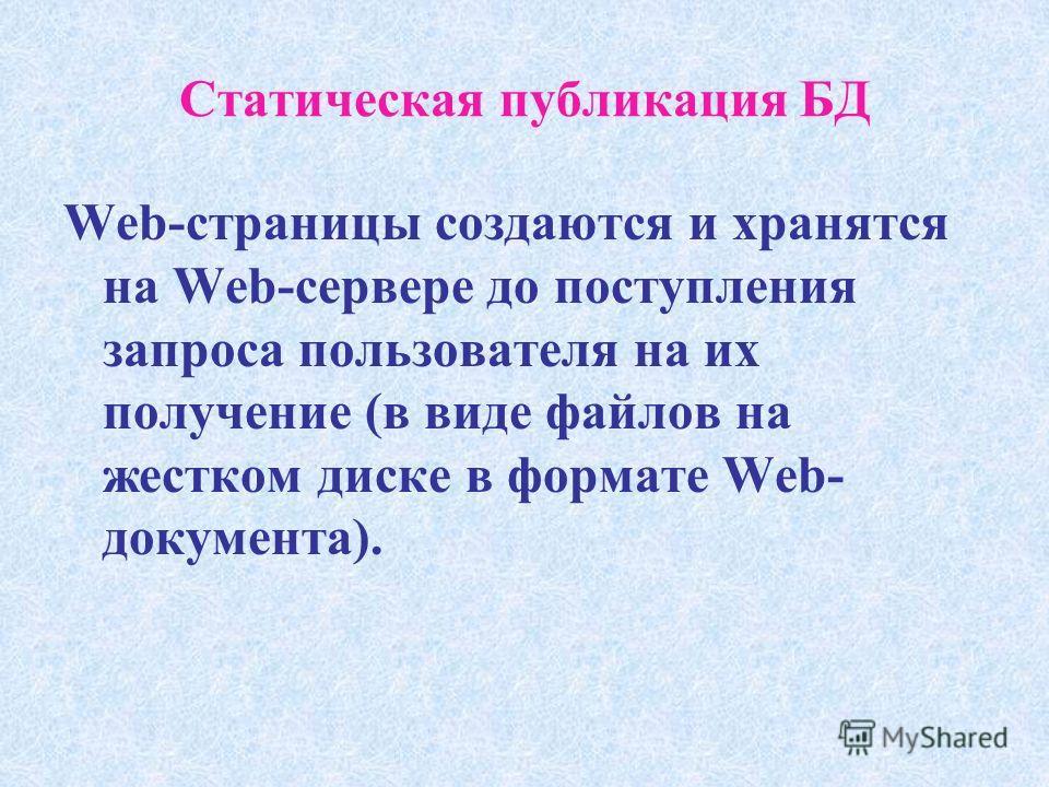 Статическая публикация БД Web-страницы создаются и хранятся на Web-сервере до поступления запроса пользователя на их получение (в виде файлов на жестком диске в формате Web- документа).