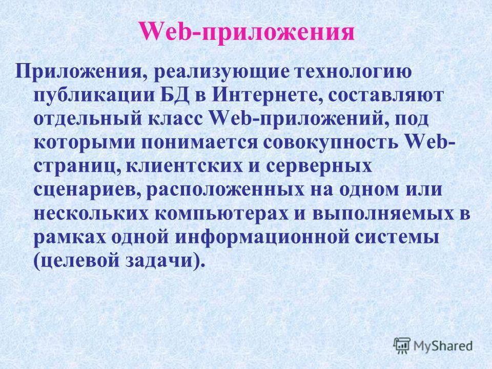 Web-приложения Приложения, реализующие технологию публикации БД в Интернете, составляют отдельный класс Web-приложений, под которыми понимается совокупность Web- страниц, клиентских и серверных сценариев, расположенных на одном или нескольких компьют