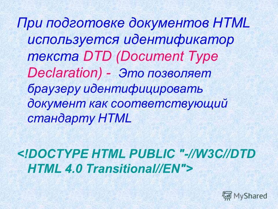 При подготовке документов HTML используется идентификатор текста DTD (Document Type Declaration) - Это позволяет браузеру идентифицировать документ как соответствующий стандарту HTML