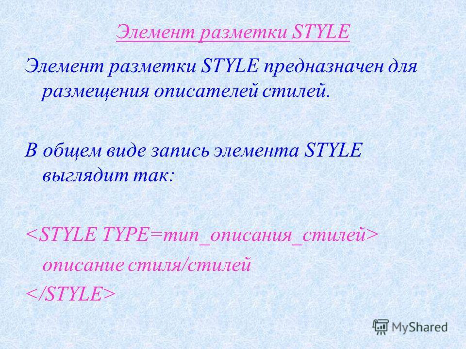 Элемент разметки STYLE Элемент разметки STYLE предназначен для размещения описателей стилей. В общем виде запись элемента STYLE выглядит так: описание стиля/стилей