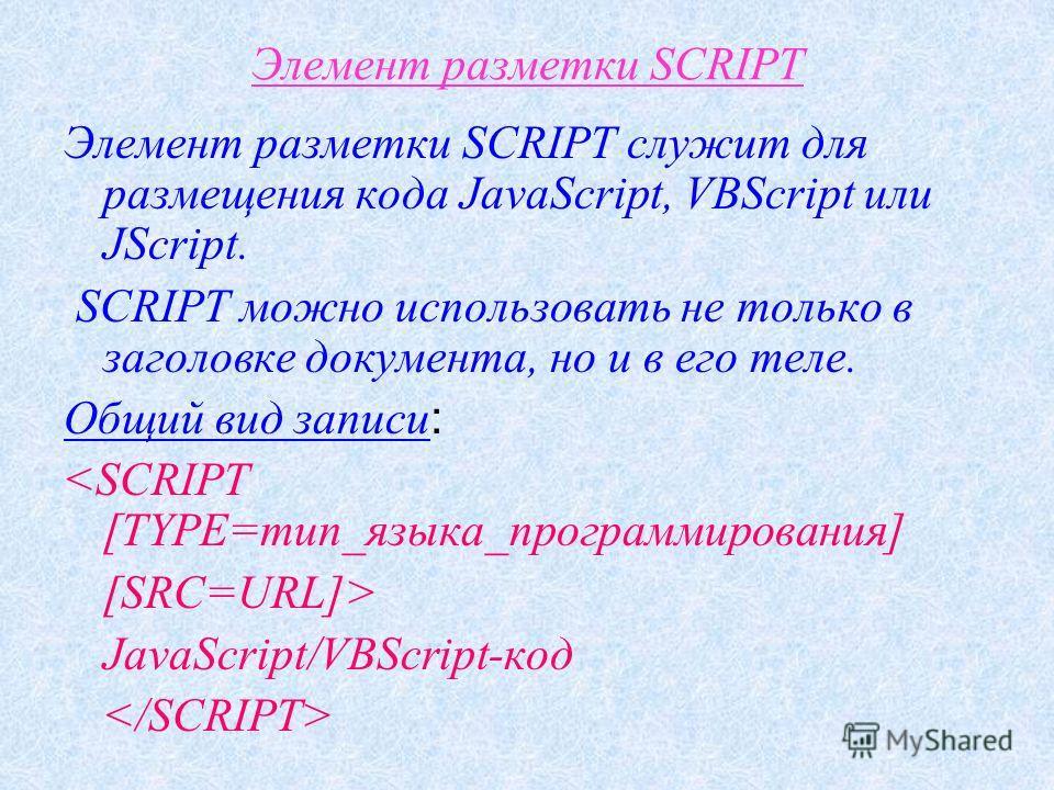 Элемент разметки SCRIPT Элемент разметки SCRIPT служит для размещения кода JavaScript, VBScript или JScript. SCRIPT можно использовать не только в заголовке документа, но и в его теле. Общий вид записи :  JavaScript/VBScript-код