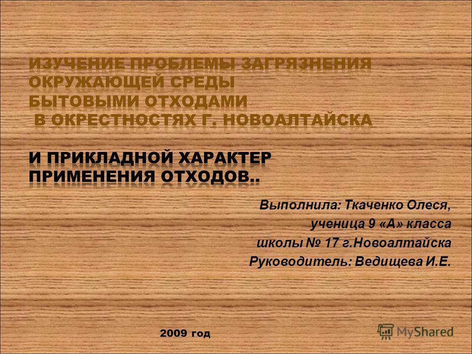 Выполнила: Ткаченко Олеся, ученица 9 «А» класса школы 17 г.Новоалтайска Руководитель: Ведищева И.Е. 2009 год