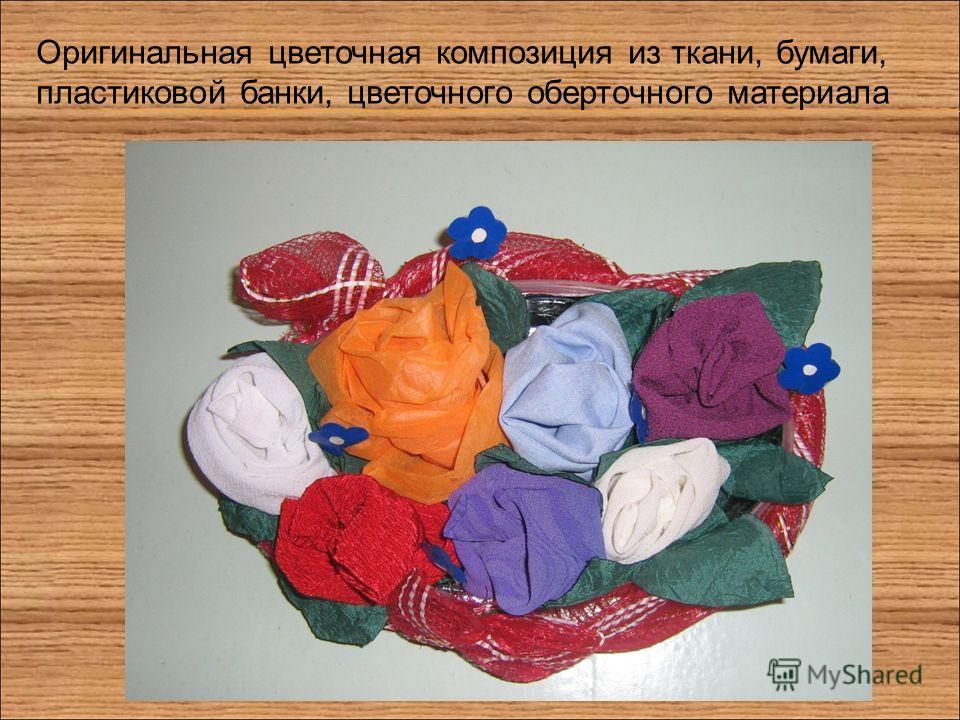 Оригинальная цветочная композиция из ткани, бумаги, пластиковой банки, цветочного оберточного материала