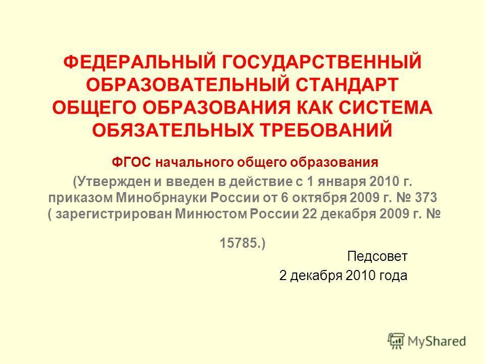ФЕДЕРАЛЬНЫЙ ГОСУДАРСТВЕННЫЙ ОБРАЗОВАТЕЛЬНЫЙ СТАНДАРТ ОБЩЕГО ОБРАЗОВАНИЯ КАК СИСТЕМА ОБЯЗАТЕЛЬНЫХ ТРЕБОВАНИЙ ФГОС начального общего образования (Утвержден и введен в действие с 1 января 2010 г. приказом Минобрнауки России от 6 октября 2009 г. 373 ( за