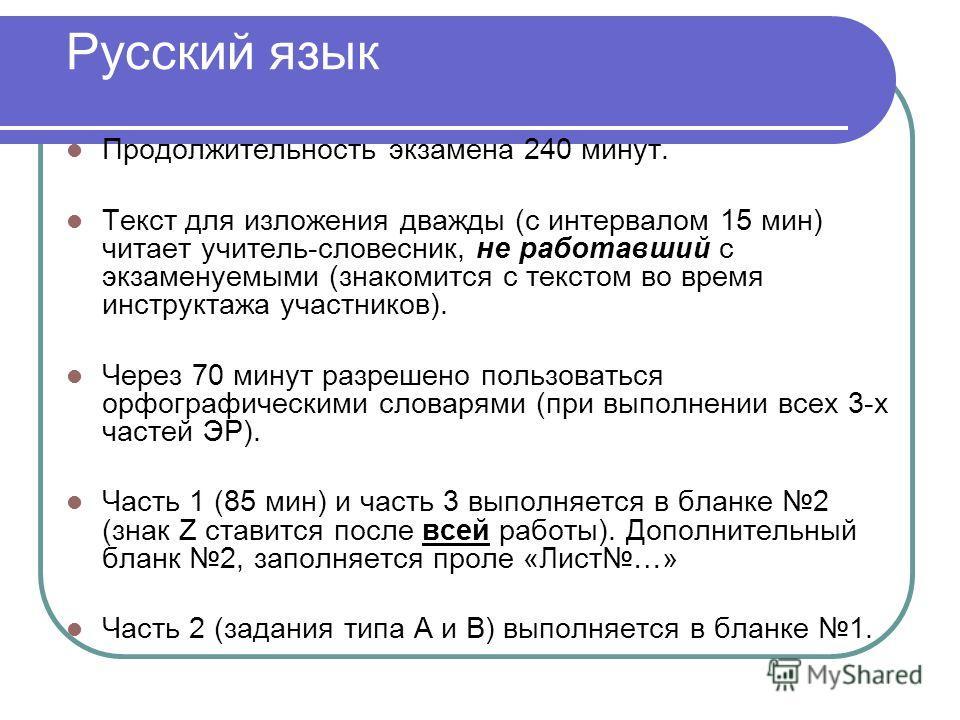 Русский язык Продолжительность экзамена 240 минут. Текст для изложения дважды (с интервалом 15 мин) читает учитель-словесник, не работавший с экзаменуемыми (знакомится с текстом во время инструктажа участников). Через 70 минут разрешено пользоваться