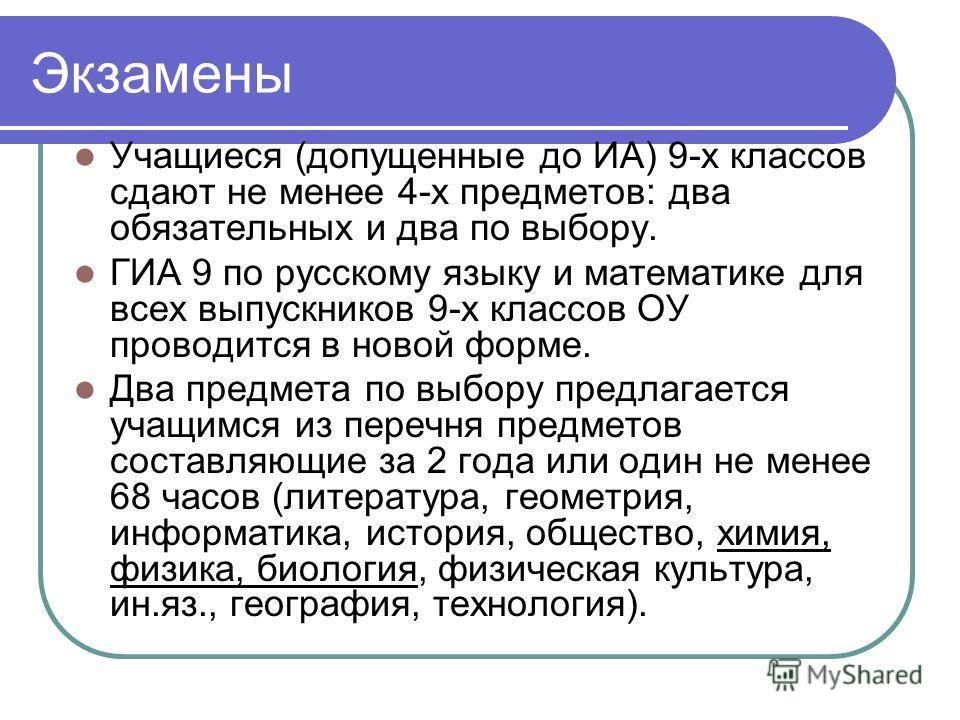 Экзамены Учащиеся (допущенные до ИА) 9-х классов сдают не менее 4-х предметов: два обязательных и два по выбору. ГИА 9 по русскому языку и математике для всех выпускников 9-х классов ОУ проводится в новой форме. Два предмета по выбору предлагается уч