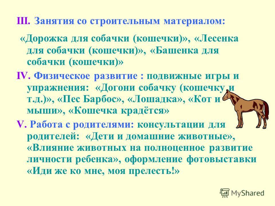 III. Занятия со строительным материалом: «Дорожка для собачки (кошечки)», «Лесенка для собачки (кошечки)», «Башенка для собачки (кошечки)» IV. Физическое развитие : подвижные игры и упражнения: «Догони собачку (кошечку и т.д.)», «Пес Барбос», «Лошадк