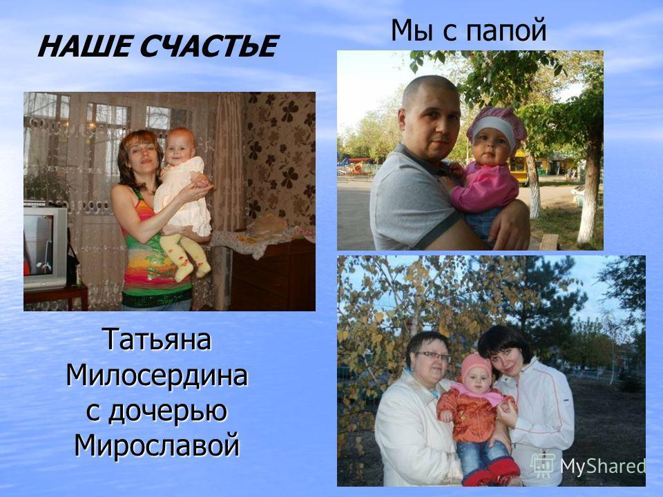 Татьяна Милосердина с дочерью Мирославой Мы с папой НАШЕ СЧАСТЬЕ