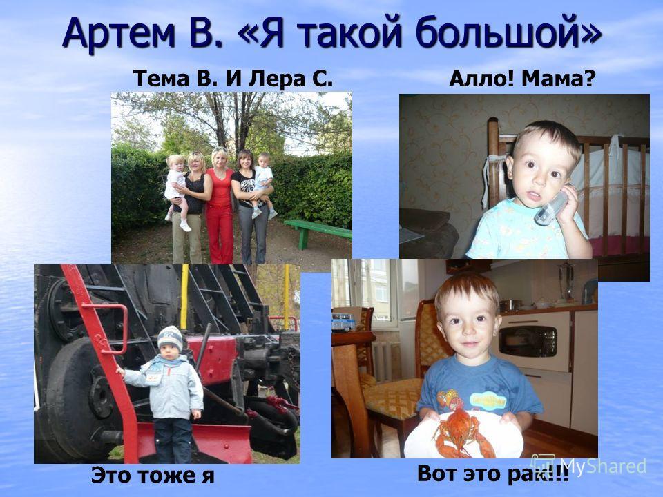 Артем В. «Я такой большой» Тема В. И Лера С.Алло! Мама? Это тоже я Вот это рак!!!