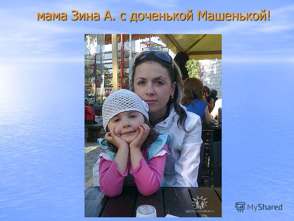 мама Зина А. с доченькой Машенькой!