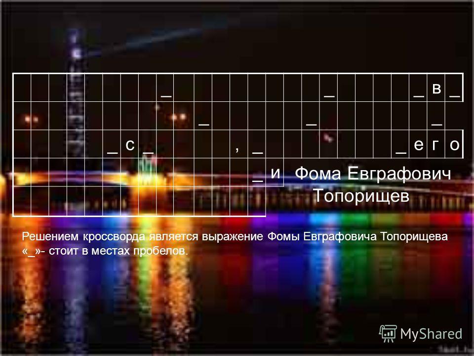 Фома Евграфович Топорищев ___в_ ___ _с_,__его _и Решением кроссворда является выражение Фомы Евграфовича Топорищева «_»- стоит в местах пробелов.