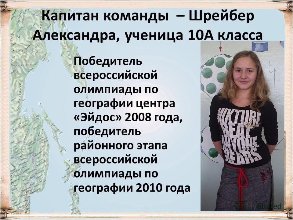 Капитан команды – Шрейбер Александра, ученица 10А класса Победитель всероссийской олимпиады по географии центра «Эйдос» 2008 года, победитель районного этапа всероссийской олимпиады по географии 2010 года