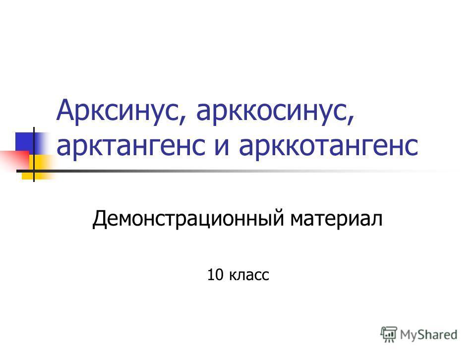 Арксинус, арккосинус, арктангенс и арккотангенс Демонстрационный материал 10 класс
