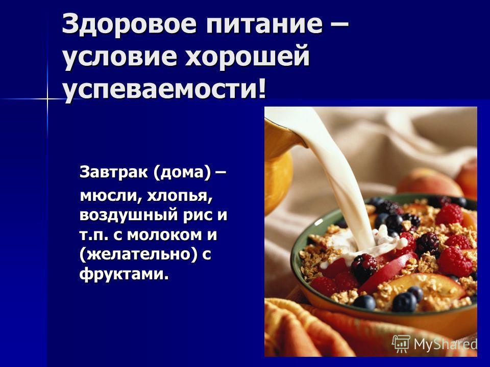 Здоровое питание – условие хорошей успеваемости! Завтрак (дома) – Завтрак (дома) – мюсли, хлопья, воздушный рис и т.п. с молоком и (желательно) с фруктами. мюсли, хлопья, воздушный рис и т.п. с молоком и (желательно) с фруктами.