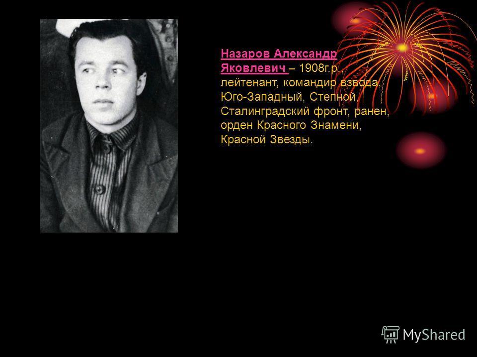 Назаров Александр Яковлевич Назаров Александр Яковлевич – 1908г.р., лейтенант, командир взвода, Юго-Западный, Степной, Сталинградский фронт, ранен, орден Красного Знамени, Красной Звезды.