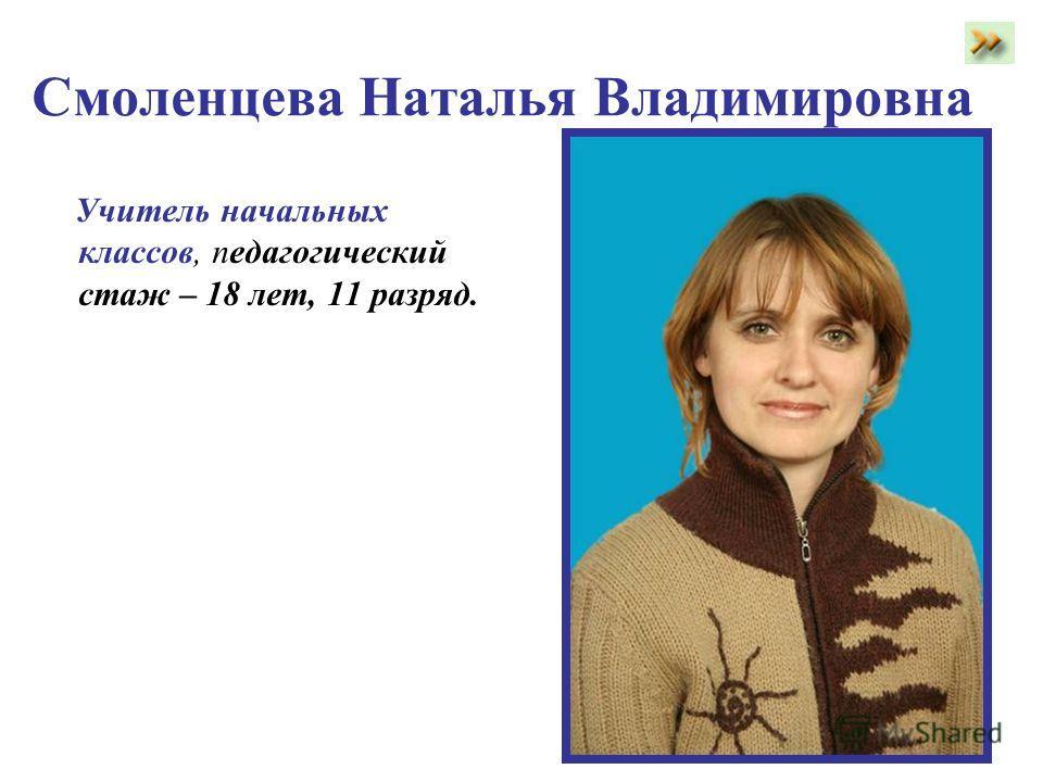 Смоленцева Наталья Владимировна Учитель начальных классов, педагогический стаж – 18 лет, 11 разряд.