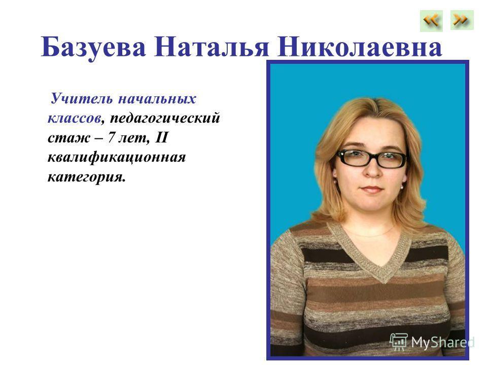 Базуева Наталья Николаевна Учитель начальных классов, педагогический стаж – 7 лет, II квалификационная категория.