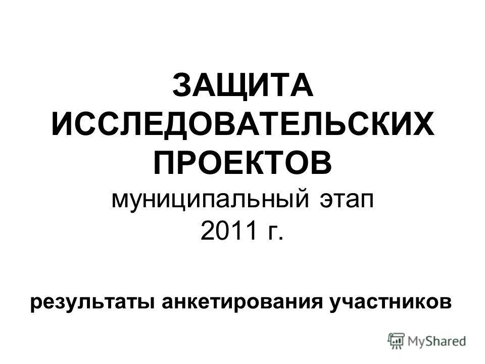 ЗАЩИТА ИССЛЕДОВАТЕЛЬСКИХ ПРОЕКТОВ муниципальный этап 2011 г. результаты анкетирования участников
