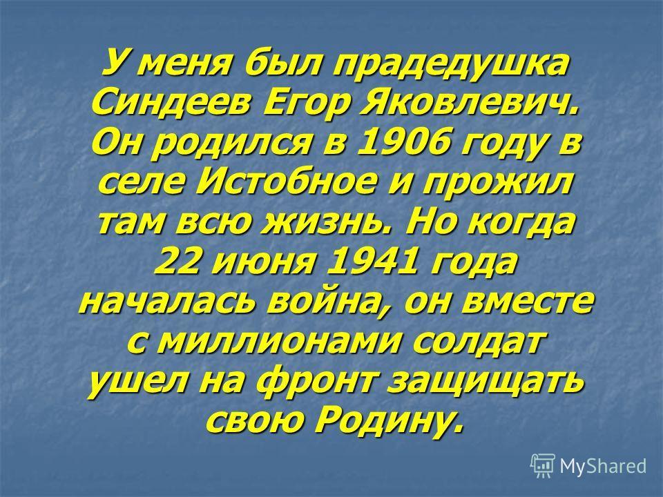 У меня был прадедушка Синдеев Егор Яковлевич. Он родился в 1906 году в селе Истобное и прожил там всю жизнь. Но когда 22 июня 1941 года началась война, он вместе с миллионами солдат ушел на фронт защищать свою Родину.