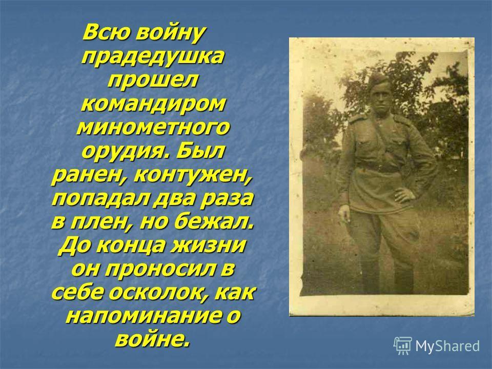Всю войну прадедушка прошел командиром минометного орудия. Был ранен, контужен, попадал два раза в плен, но бежал. До конца жизни он проносил в себе осколок, как напоминание о войне.