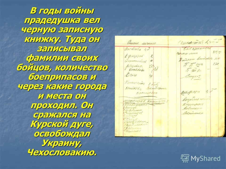 В годы войны прадедушка вел черную записную книжку. Туда он записывал фамилии своих бойцов, количество боеприпасов и через какие города и места он проходил. Он сражался на Курской дуге, освобождал Украину, Чехословакию.